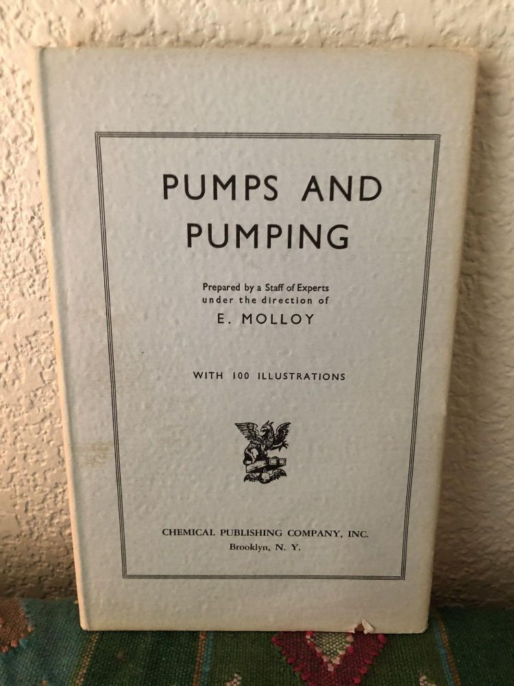 Pumps and Pumping - A Practical Manual on the Operation, Installation, and Maintenance of Reciprocating, Centrifugal and Rotary Pumps - The Complete Engineer Series Volume 5. E. Molloy.