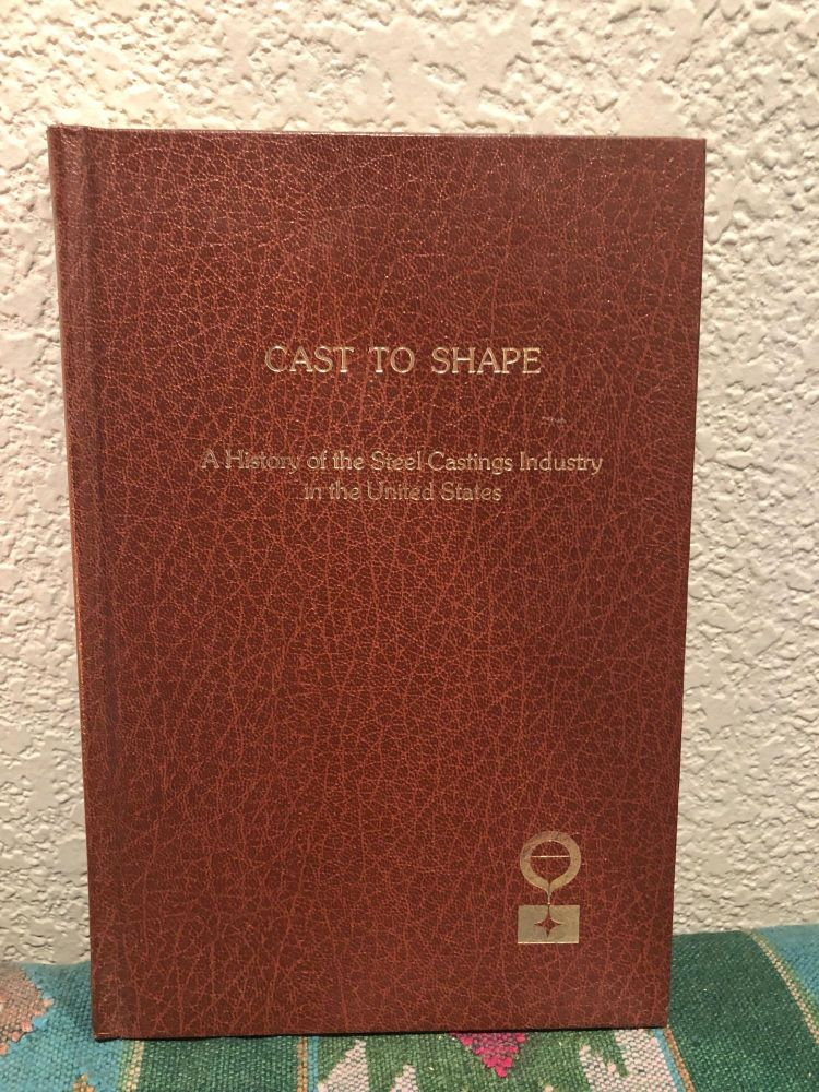 Cast to Shape a History of the Steel Castings Industry in the United States. William P. Conway.