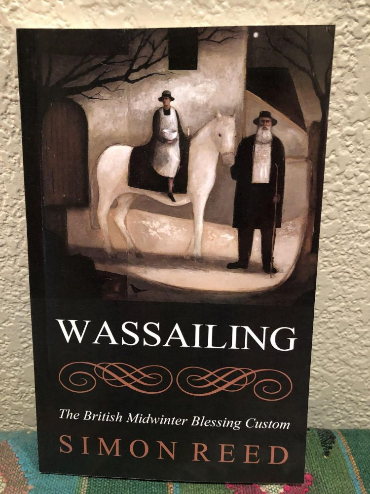 Wassailing The British Midwinter Blessing Custom. Simon Reed.