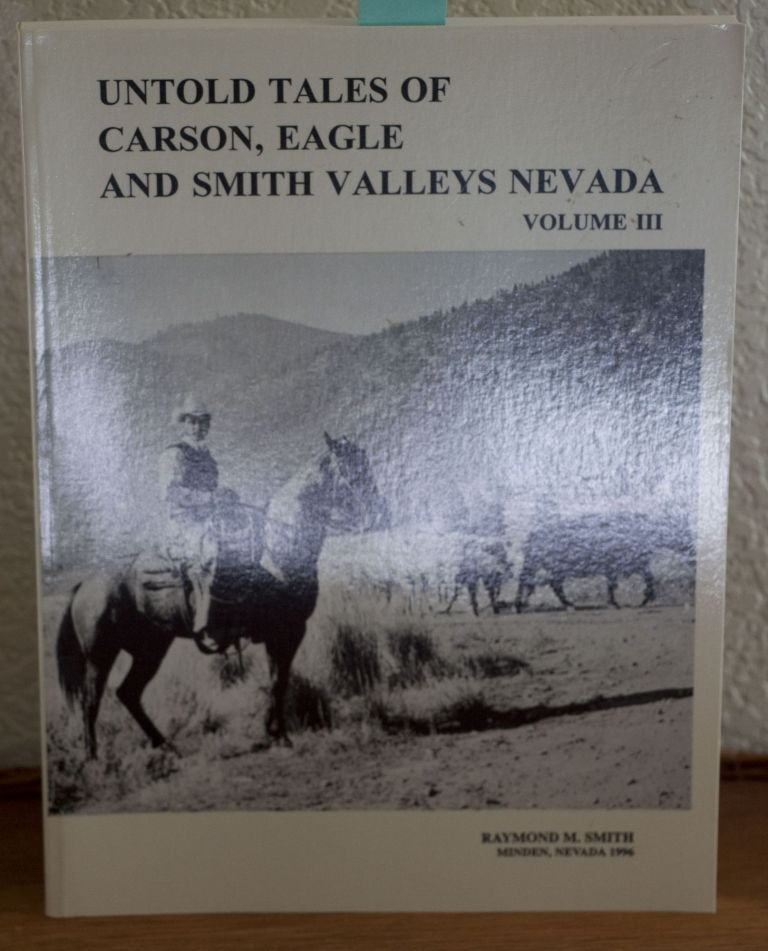 Untold Tales of Carson, Eagle and Smith Valleys Nevada. Raymond M. Smith.