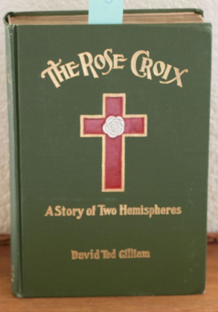 The Rose Croix A Story of Two Hemispheres. David Tod Gilliam.