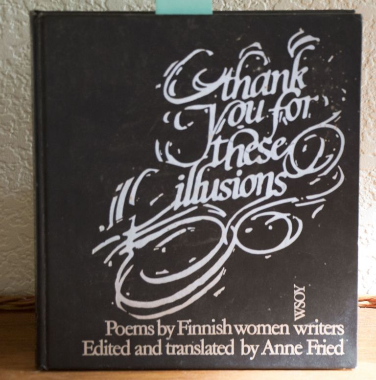 Thank you for these illusions Poems by Finnish women writers. edited, Anne Fried.