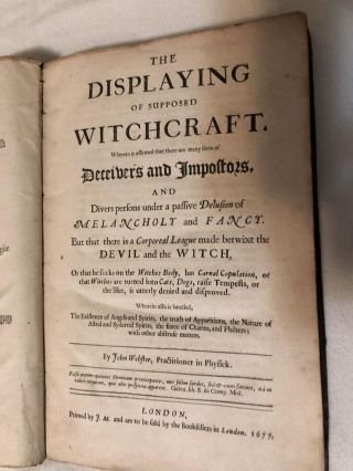 The Displaying of Supposed Witchcraft. Wherein is Affirmed that there are Many Sorts of Deceivers and Impostors, and Divers persons under a passive Delusion of Melancholy and Fancy. But that there is a corporeal league made betwixt the Devil and the Witch, or that he sucks on the witches body, has carnal copulation, or that witches are turned into cats, dogs, raise tempests, or the like, is utterly denied and disproved. Wherein also is handled, the existence of angels and spirits, the truth of apparitions, the nature of astral and sydereal spirits, the force of charms, philters: and with other abstruse matters.