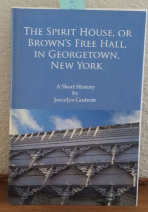 The Spirit House, or Brown's Free Hall, in Georgetown, New York A Short History. Joscelyn Godwin